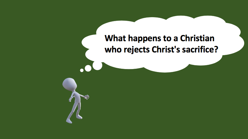 What happens to a Christian who rejects Christ's sacrifice?